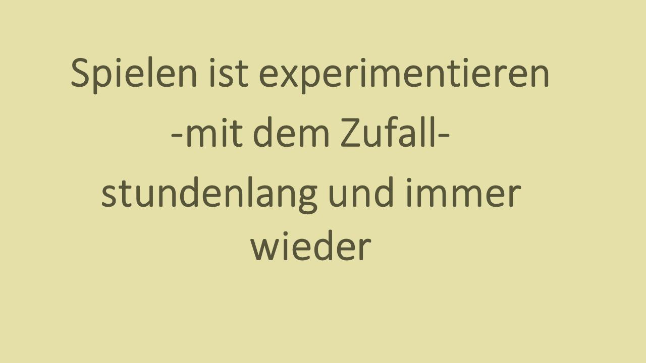 Spielen ist experimentieren - mit dem Zufall - stundenlang und immer wieder.