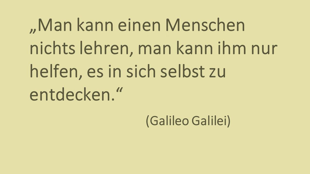 Man kann einen Menschen nichts lehren, man kann ihm nur helfen, es in sich selbst zu entdecken. - Zitat Galileo Galilei