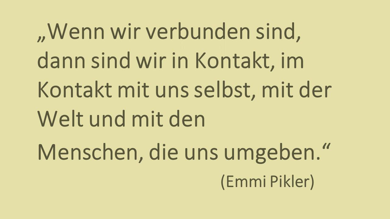 Wenn wir verbunden sind, dann sind wir in Kontakt, im Kontakt mit uns selbst, mit der Welt und mit den Menschen, die uns umgeben - Zitat von Emmi Pikler